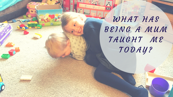 What Being A Mum Has Taught Me Today